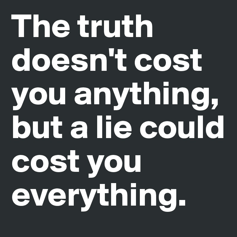 The-truth-doesn-t-cost-you-anything-but-a-lie-coul.jpeg