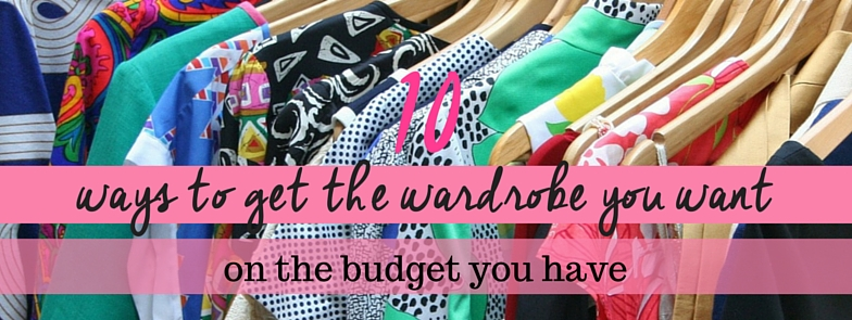 10 Ways to Get the Wardrobe you Want, on the Budget you Have.