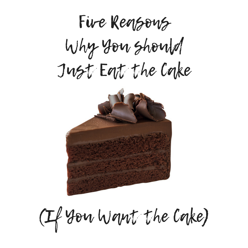 Five Reason Why You SHOULD Just Eat the Cake (If You Want the Cake).png
