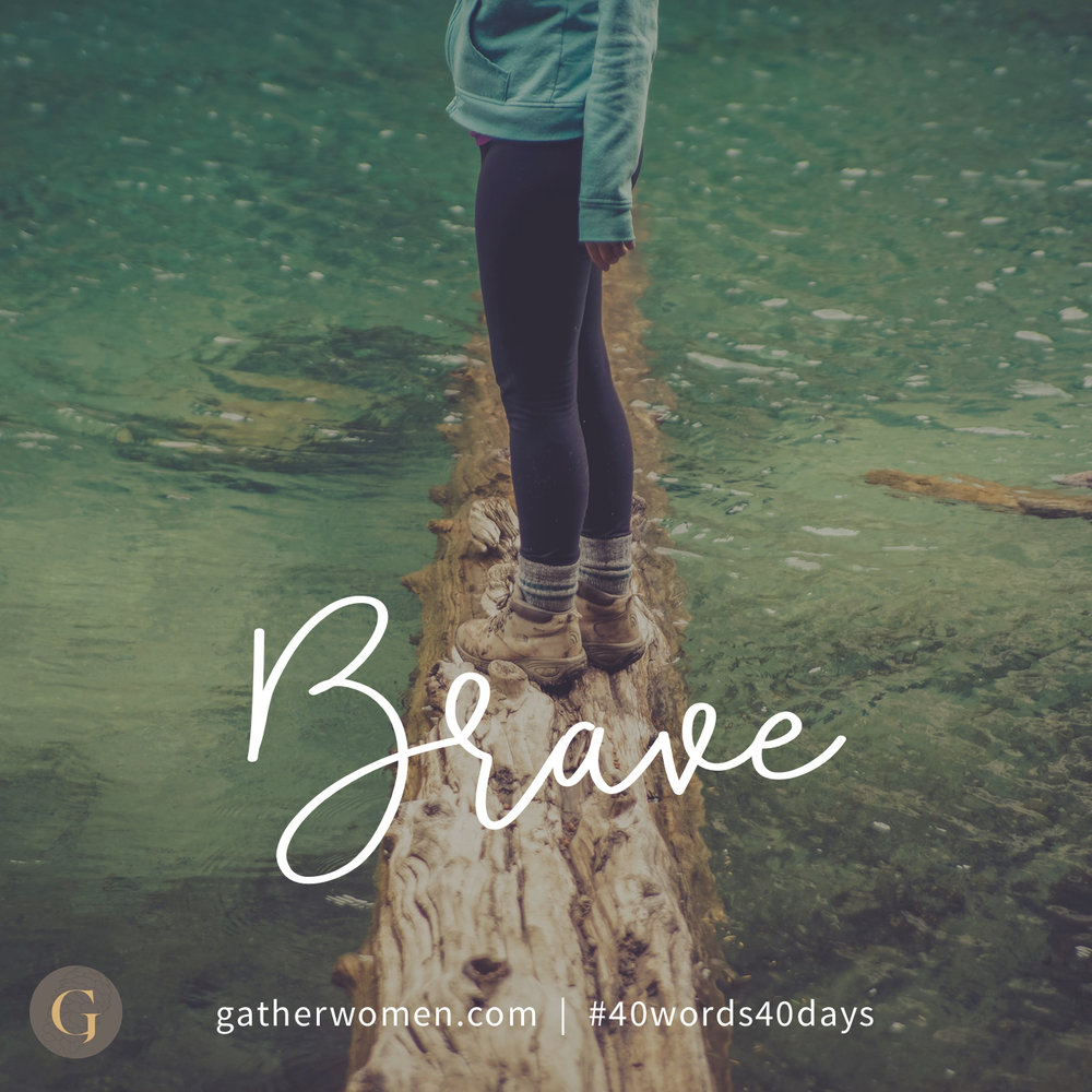 Brave faith. We can be strong and courageous when our faith in God is greater that our fears.