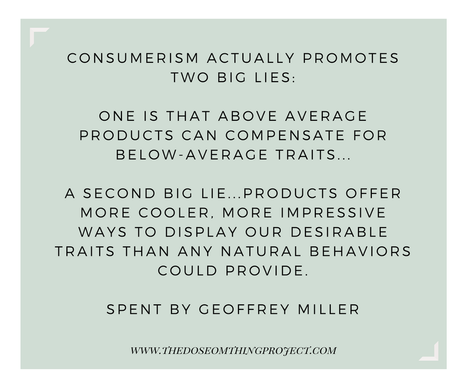 Consumerism actually promotes two big lies: one is that above average products can compensate for below-average traits...a second big lie...products offer more cooler, more impressive ways to display our desirable traits than any natural behaviors could provide.
