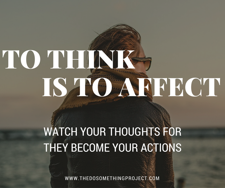 To think is to affect.  Watch your thoughts for they become your actions.