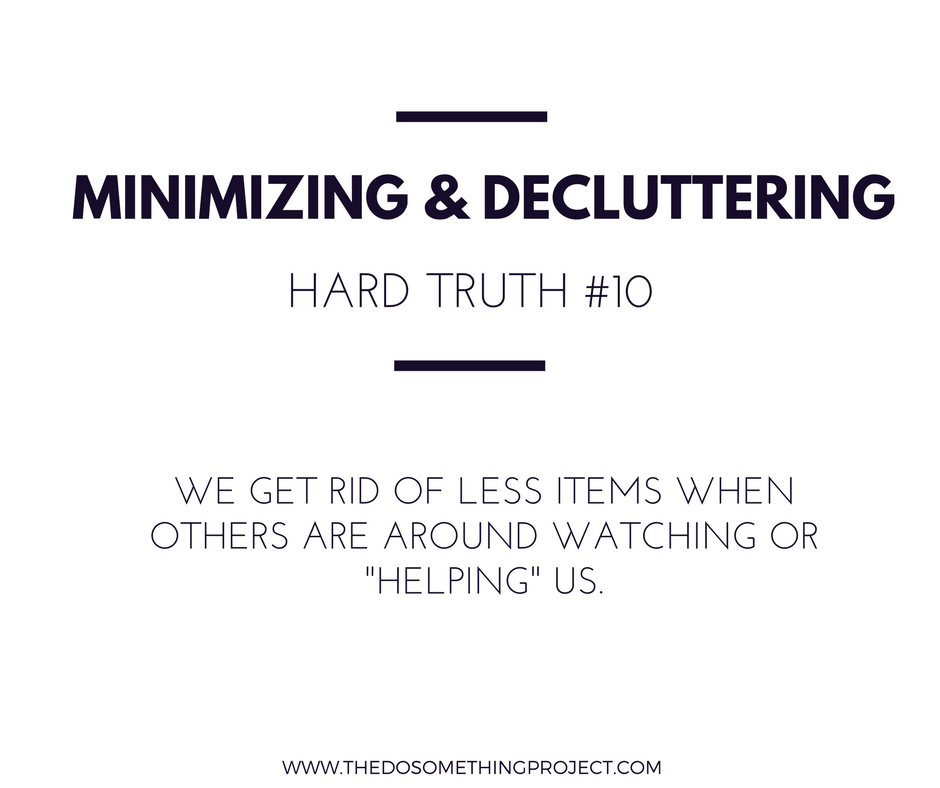 """We get rid of less items when others are around watching or """"helping"""" you."""