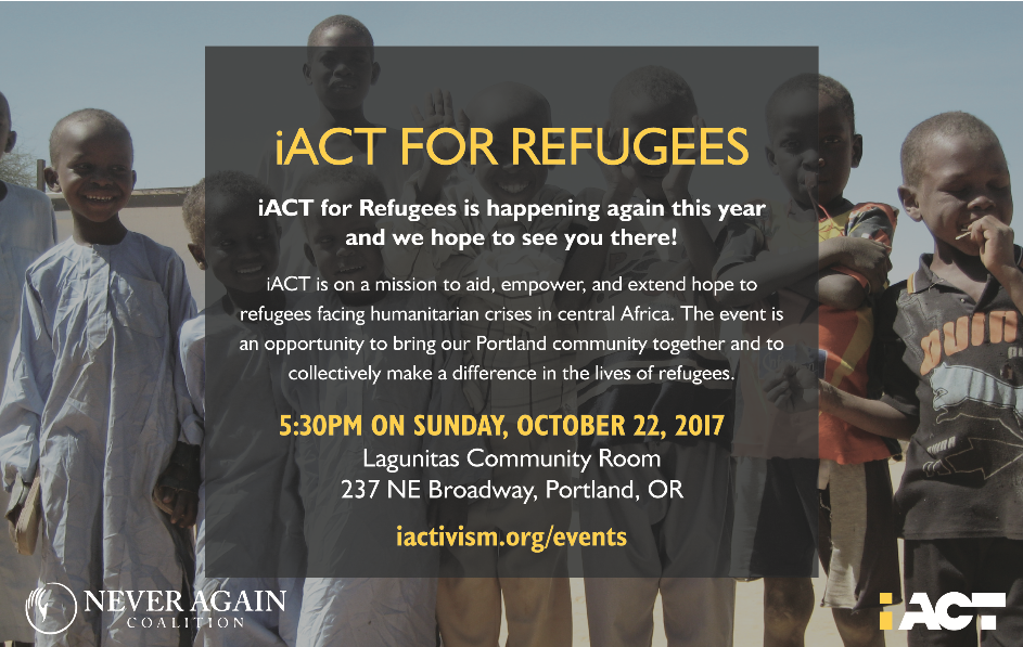 In partnership with the Never Again Coalition, iACT is preparing for the 2nd annual Portland event called iACT for Refugees! The event is taking place at the Lagunitas Community Room where we'll have live music, Lagunitas beers on tap, a raffle, and a silent auction, and a unique Darfur refugee exhibit.  Get your tickets and join us for an inspiring evening!  iACT is on a mission to aid, empower, and extend hope to refugees facing humanitarian crises in central Africa. By connecting our community here in the Portland area with youth, women, teachers, and coaches in refugee camps in central Africa, we are creating a world where humanitarian action can impact the lives of communities living in refugee camps.