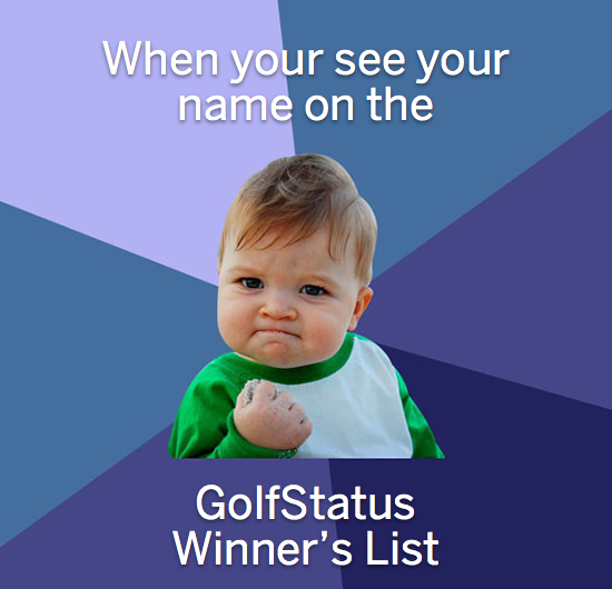 September Winners   October has arrived and it's time to recap some of our September winners.   John Vannoy: $100 Austad's Gift Card   Elaine Harger: Two Free Rounds at the Oakcreek Country Club   Tim Conzemius: Free Foursome, with Carts, to any Lincoln City Golf Course   Brian Mason: Free Round, with a Cart, at Wild Horse Golf Club   Maccio Miranda: A Free Monthly Lincoln City Golf Membership   Pablo Perie: Free Foursome to the Country Club of Miami   Tim Dougherty: Points and Check-in Champ for September, earning two sleeves of Pro V1x balls    And many more…  Be sure to use GolfStatus to earn some of the new rewards available this month, including new gift certificates from some of your favorite online golf retailers.