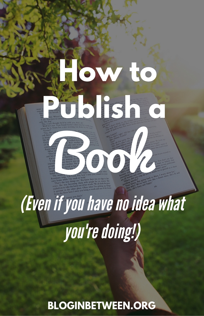 How to Publish a book (even if you have no idea what you're doing)
