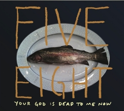 Five Eight - Your God is Dead To Me Now