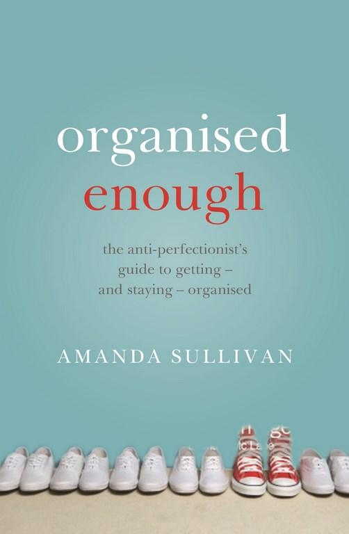 The Anti-Perfectionist's Guide to Getting - and Staying - Organised
