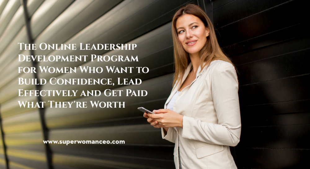 The Online Leadership Development Program for Women Who Want to Build Confidence, Lead Effectively and Get Paid What They're Worth