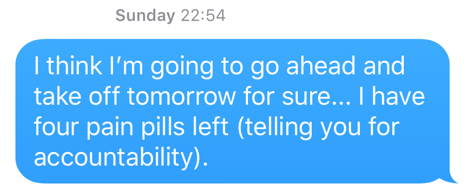 I think I'm going to go ahead and take off tomorrow for sure... I have four pain pills left (telling you for accountability).