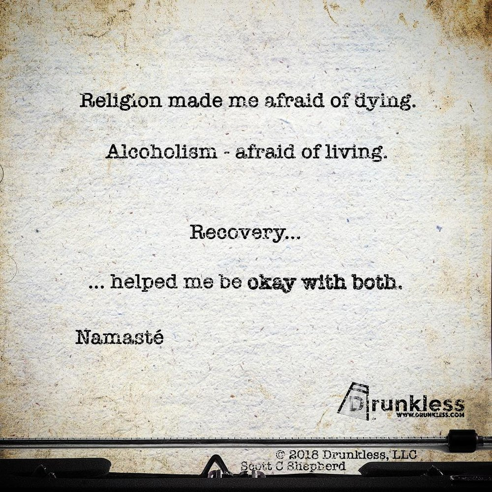 """Religion made me afraid of dying.  Alcoholism - afraid of living.  Recovery helped me be okay with both.""  Scott Shepherd  © 2018 Drunkless, LLC"