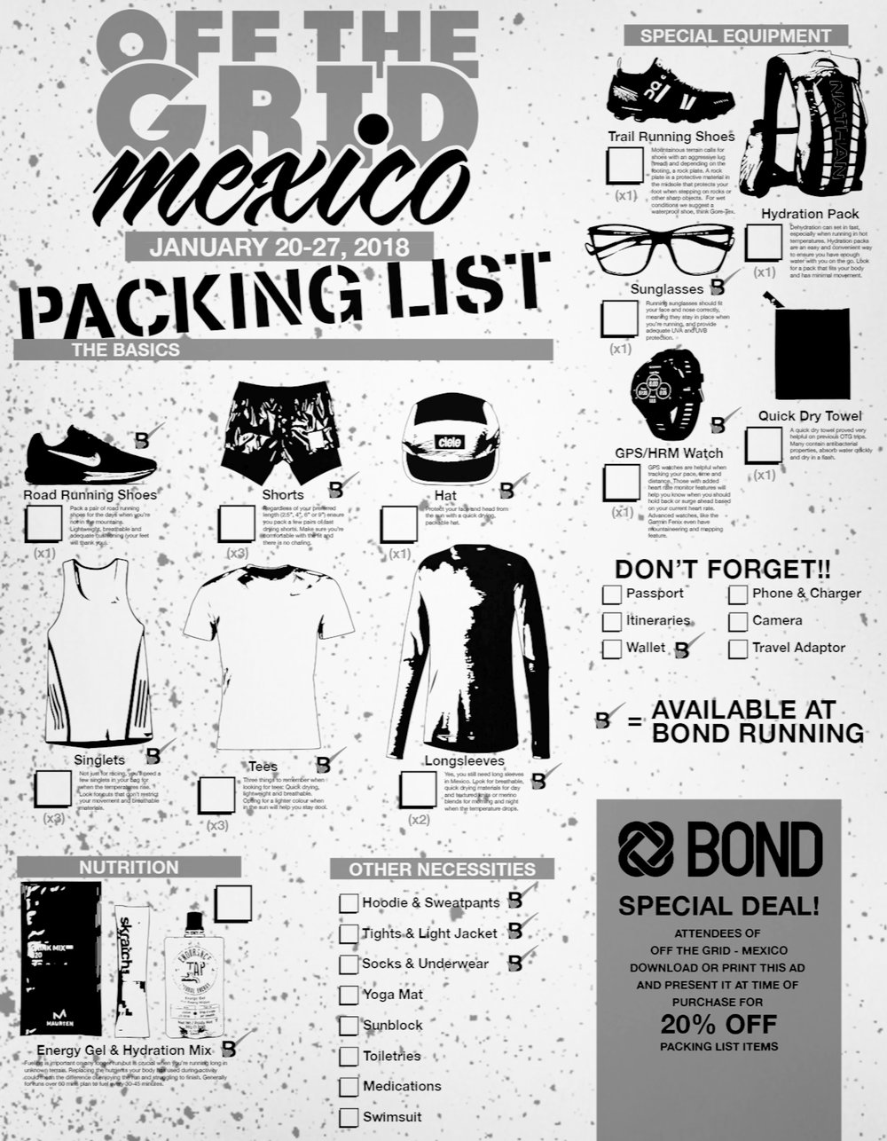 "We at Bond Running have put together a little list to help you pack for your OTG adventure in Chiapas, Mexico. The printable packing list will make sure you bring everything you need and avoid packing unnecessary items. We've broken the list down by item, provided a checklist and included a section for other essentials you'll need to ensure you have a great time on your trip.  All items marked with  B✓  can be purchased at Bond Running. All others can be found at MEC. Bring your checklist into the store and we'll help you pick out everything you'll need. As an added bonus, showing us your checklist will get you 20% off your purchase! If you're interested in a new Garmin GPS watch, all orders will need to be placed by January 7th to ensure they arrive on time.     THE BASICS    Road Running Shoes    Pack a pair of road running shoes for the days when you're not in the mountains. Lightweight, breathable and adequate cushioning (your feet will thank you). Bring a model you're currently comfortable running in to prevent any unnecessary discomfort.   Shorts    Regardless of your preferred length (2.5"", 4"", 6"" or 9"") ensure you pack a few pairs of fast drying shorts. Make sure you're comfortable with the fit and there is no chafing.   Singlets    Not just for racing, you'll need a few singlets in your bag for when the temperatures rise. Look for cuts that don't restrict your movement made from breathable materials.   Tees   Three things to remember when looking for tees: Quick drying, lightweight and breathable. Opting for a lighter colour when in the sun will help you stay cool.   Long Sleeves    Yes, you still need long sleeves in Mexico. Look for breathable, quick drying materials for day and textured knits or merino blends for morning and night when the temperature drops.   Hat    Protect your face and head from the sun with a quick drying, packable hat. We suggest a hat from Ciele for its wickable material, pliable construction (you can cram it in your back with zero consequences) and UV protection panels.         SPECIAL EQUIPMENT    Trail Running Shoe    Mountainous terrain calls for shoes with an aggressive lug (tread) and depending on the footing, a rock plate. A rock plate is a protective material in the midsole that protects your foot when stepping on rocks or other sharp objects.  For wet conditions we suggest a waterproof shoe, think Gore-Tex.   Hydration Pack    Dehydration can set in fast, especially when running in hot temperatures. Hydration packs are an easy and convenient way to ensure you have enough water with you on the go. Look for a pack that fits your body and has minimal movement.   Sunglasses    Running sunglasses should fit your face and nose correctly, meaning they stay in place when you're running, and provide adequate UVA and UVB protection.  Brands like District Vision have adapted different lenses for different types of sun coverage - yellow for low light (think sunrise and sunset), rose for trail running, and grey or black for all day wear.   GPS/HRM Watch    Does the run even count if it's not on Strava? Joking aside, GPS watches are helpful when tracking your pace, time and distance. Those with added heart rate monitor features will help you know when you should hold back or surge ahead based on your current heart rate. Advanced watches, like the Garmin Fenix even have mountaineering and mapping features.   Quick Dry Towel    A quick dry towel proved very helpful on previous OTG trips. Many contain antibacterial properties, absorb water quickly and dry in a flash.       NUTRITION   Energy Gel and Hydration Mix  Fueling is important on any longer run but is crucial when you're running long in unknown terrain. Replacing the nutrients your body has used during activity could mean the difference of enjoying the run and struggling to finish. Generally for runs over 60 mins plan to fuel every 30-45 minutes. We offer a few great options from Skratch, Endurance Tap, and Maurten."