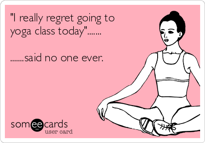 i-really-regret-going-to-yoga-class-today-said-no-one-ever--8a77b.png