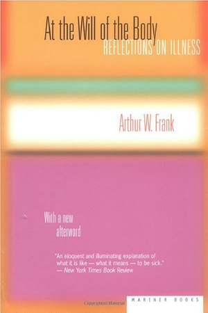 "A. W. Frank, At the Will of the Body: Reflections on Illness. Boston: Houghton Mifflin: 1991. New 2002 edition with an Afterword. The winner of the 1996 Writers' Award from the National Coalition for Cancer Survivorship (Washington, D.C.), this book has been translated in four languages and anthologized in multiple scholarly and trade anthologies on medical sociology and illness experience. The concept of ""the remission society"" is frequently cited."