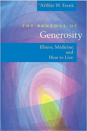 A.W. Frank, The Renewal of Generosity: Illness, Medicine, and How to Live. Chicago: The University of Chicago Press, 2004. This book expands the scope from illness experience to include stories of physicians and nurses. Generosity is presented as an antidote to demoralization in both the receiving and giving of medical care. Setting personal stories with a framework including multiple philosophers, the book shows the possibility of generosity and its moral importance.