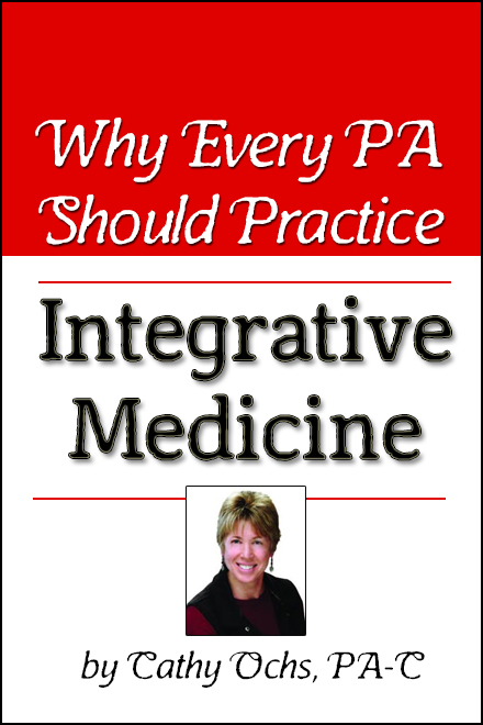 why every pa should practice integrative medicine, by cathy ochs, pa-c (founder of integrative medicine physician assistant association).