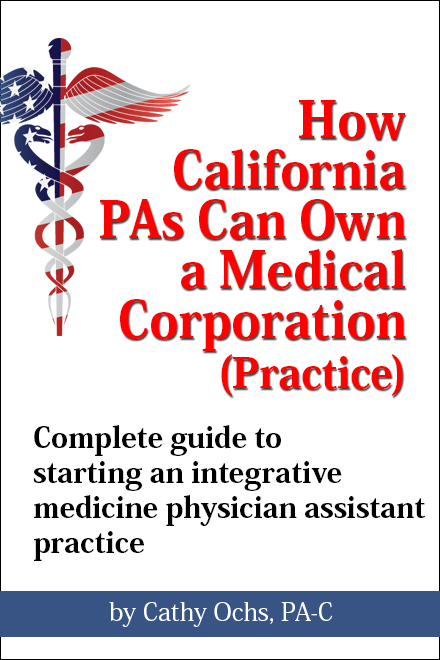 how california pa's can own a medical corporation, by cathy ochs, pa-c, founder of integrative medicine physician assistant association (impaa).