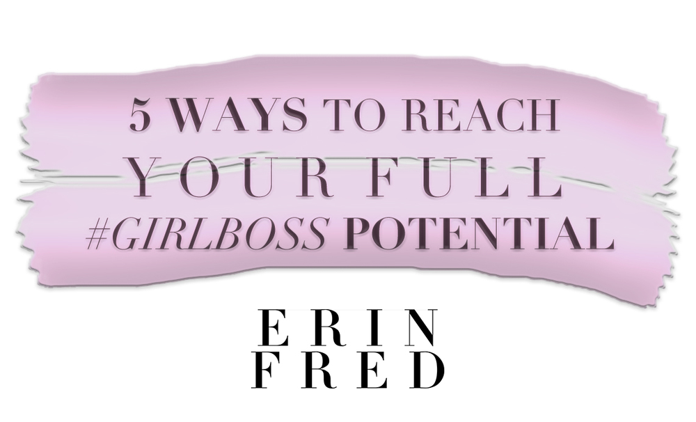 5 Ways To Reach Your Full #GirlBoss Potential