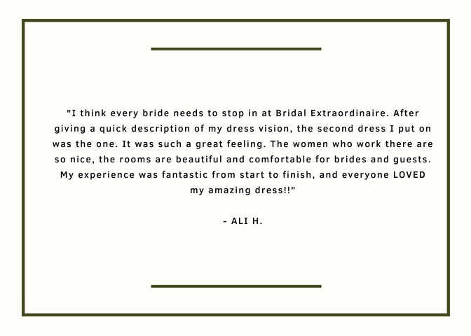 I think every bride needs to stop in at Bridal Extraordinaire. After giving a quick description of my dress vision, the second dress I put on was the one. It was such a great feeling. The women who work there are so nice, the rooms are beautiful and comfortable for brides and guests. My experience was fantastic from start to finish, and everyone LOVED my amazing dress!