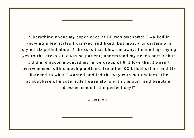 Everything about my experience at BE was awesome! I walked in knowing a few styles I disliked and liked, but mostly uncertain of a styled Liz pulled about 5 dresses that blew me away. I ended up saying yes to the dress - Liz was so patient, understood my needs better than I did and accommodated my large group of 6. I love that I wasn't overwhelmed with choosing options like other KC bridal salons and Liz listened to what I wanted and led the way with her choices. The atmosphere of a cute little house along with the staff and beautiful dresses made it the perfect day!