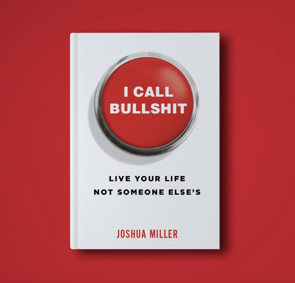 Joshua Miller wants you to be happy - Not just getting by, not just successful by society's standards, but can't-wait-to-wake-up-every-single-day happy. If you're shaking your head, convinced that this is impossible for you, Joshua calls bullshit. The life you want is attainable—you simply need to reconnect with the person you really are.I Call Bullshit: Live Your Life Not Someone Else's takes the wildly overcomplicated advice presented by the self-help industry, distills it down to its basic principles, and reveals how those principles can help you become your authentic self. With insights designed to shake you out of your complacency, Joshua will show you how to face your problems head-on and conquer them with strategies that work for you.Your life doesn't have to suck. Honest. I Call Bullshit challenges you to be true to your dreams, your purpose, and yourself.  BUY THE BOOK ON AMAZON Download the