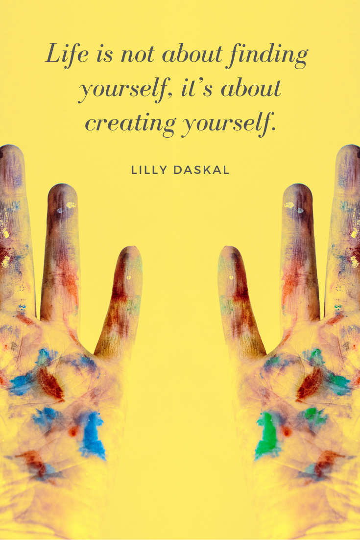 Life is not about finding yourself, it's about creating yourself. — Lilly Daskal