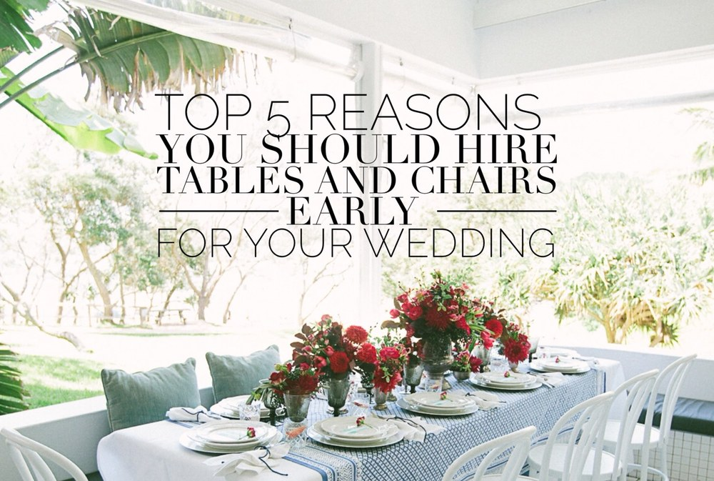Top 5 Reasons Why You Should Hire Tables And Chairs Early For Your