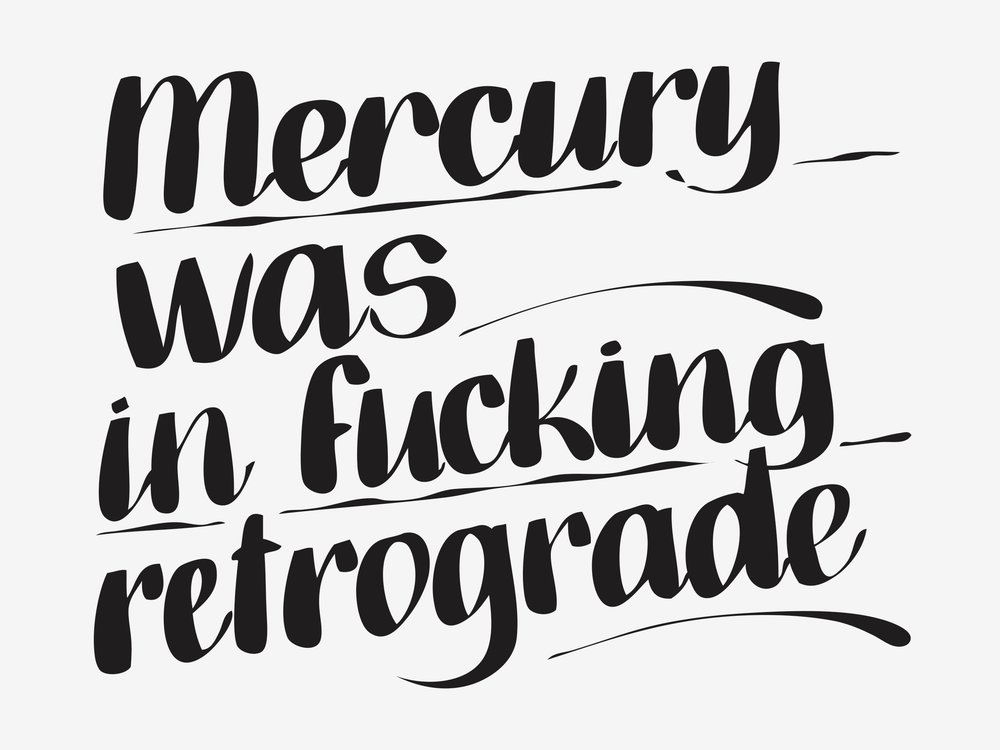 Mercury was in fucking retrograde