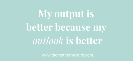 My output is better because my outlook is better Mother Nurture