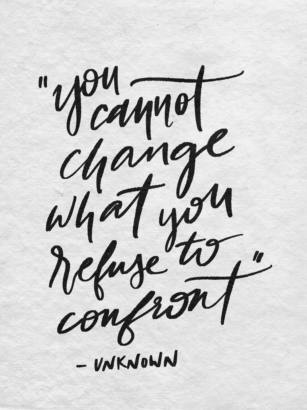 """You cannot change what you refuse to confront"" - Unknown"