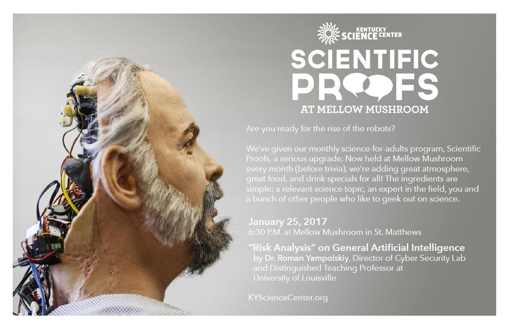 "Are you ready for the rise of robots?   KY MMNIN collaborations with the Kentucky Science Center proudly announces this event:  KSC has given their monthly science-for-adults program, Scientific Proofs, a serious upgrade. Now held at Mellow Mushroom in St. Mathews, KY.  On January 25, 2017 @ 6:30PM two presentations will take place:  ""Risk Analysis"" on General Artificial Intelligence by Dr. Roman Yampolskiy, Director of Cyver Security Lab and Distinguished Teaching Professor at University of Louisville  Robotic demonstration by Dr. Indika Wijayasingue, Research Associate, Next Generation Systems Group headed by Prof. Dan Popa, Department of Electrical and Computer Engineering, UofL."