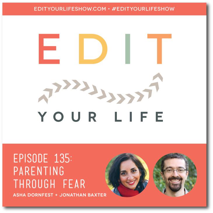 Edit Your Life podcast co-host Asha Dornfest interviews therapist Jonathan Baxter about parenting through fear