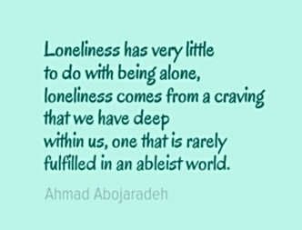 "Image Description: The following text in a blue-green font with a lighter blue-green background. ""Loneliness has very little to do with being alone, loneliness comes from a craving that we have deep within us, one that is rarely fulfilled in an ableist world."" - Ahmad Abojaradeh"