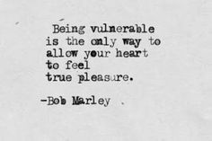 "Image Description: Quote by Bob Marley, ""Being vulnerable is the only way to allow your heart to feel true pleasure."""