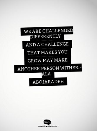 "Image Description: Grey background with the words ""We are challenged differently and a challenge that makes you grow may make another person wither"" Ala Abojaradeh"