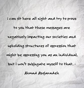 "Image Description: A wrinkled piece of paper containing the following quote from Ahmad Abojaradeh - ""I can sit here all night and try to prove to you that these messages are negatively impacting our societies and upholding structures of oppression that might be oppressing you as an individual, but I won't subjugate myself to that."""