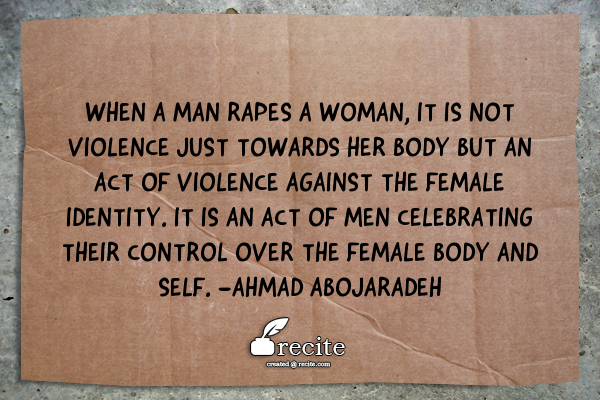 "Photo Description: A cardboard sign lying on concrete contains the quote ""When a man rapes a woman, it is not violence just towards her body but an act of violence against the female identity. It is an act of men celebrating their control over the female body and self. - Ahmad Abojaradeh"". Image created by recite"