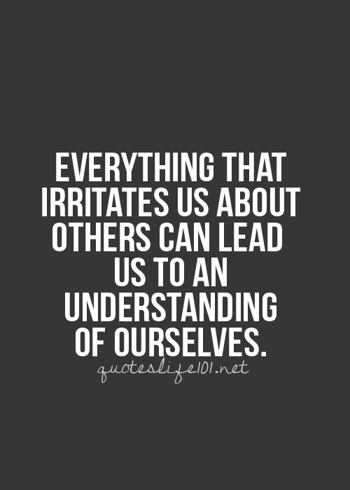 "Picture Description: Quote on a dark grey background from quoteslife101.net, ""Everything that irritates us about others can lead us to n understanding of ourselves."""