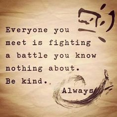 "Picture Description, Quote: ""everyone you meet is fighting a battle you know nothing about. Be Kind. Always."""