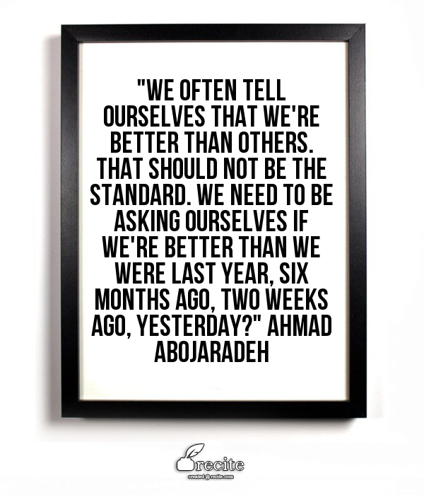 """Image Description: """"We often tell ourselves that we're better than others. That should not be the standard. We need to be asking ourselves if we're better than we were last year, six months ago, two weeks ago, yesterday? -Ahmad Abojaradeh"""""""