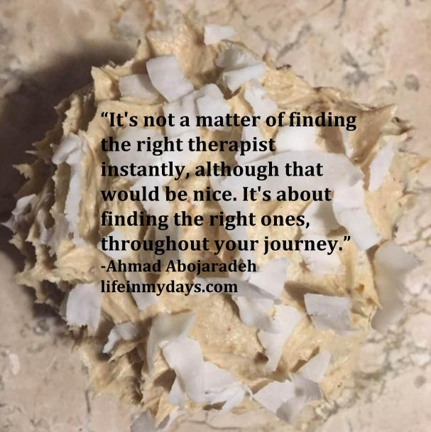 """Photo Description: Quote by Ahmad Abojaradeh,""""It's not a matter of finding the right therapist instantly, although that would be nice. It's about finding the right ones, throughout your journey."""" With the perfect cupcake in the background."""
