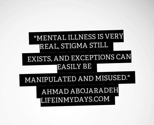 "Quote by Ahmad Abojaradeh ""Mental Illness is very real, stigma still exists, and exceptions can easily be manipulated and misused."""