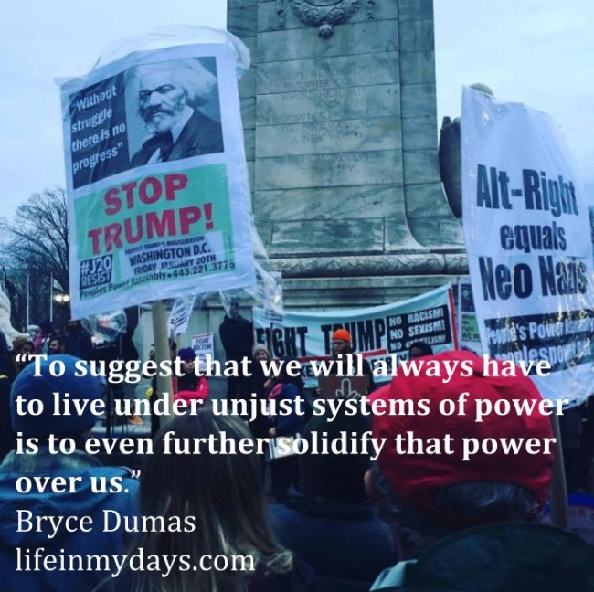 """Photo Description: image of protesters at Union Station during US Inauguration day 2017 with signs saying Stop Trump and Alt Right equals Neo Nazis. The following quote in overlayed over the protesters """"To suggest that we will always have to live under unjust systems of power is to even further solidify that power over us."""" by Bryce Dumas"""