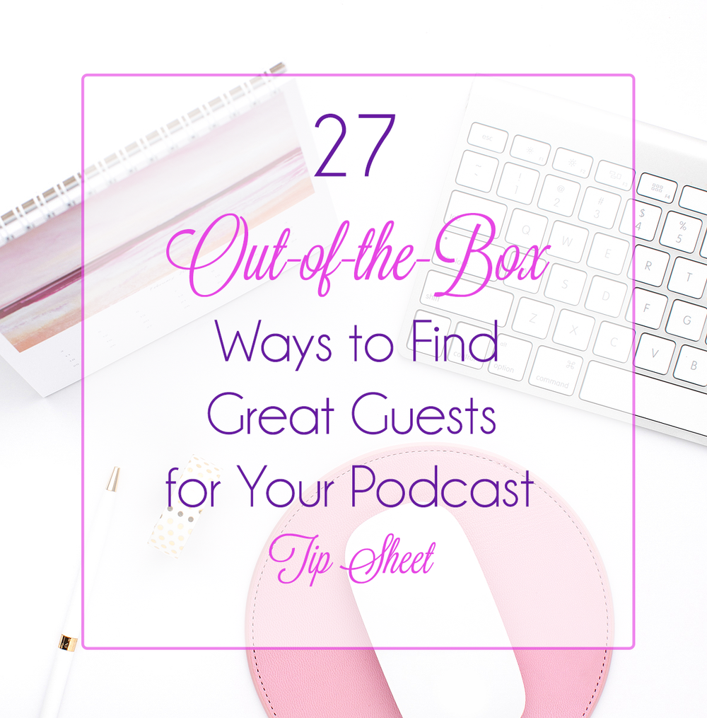 27 Out of the Box Ways to Find Great Guests for Your Podcast Tip Sheet [Newsletter Lead Capture].png