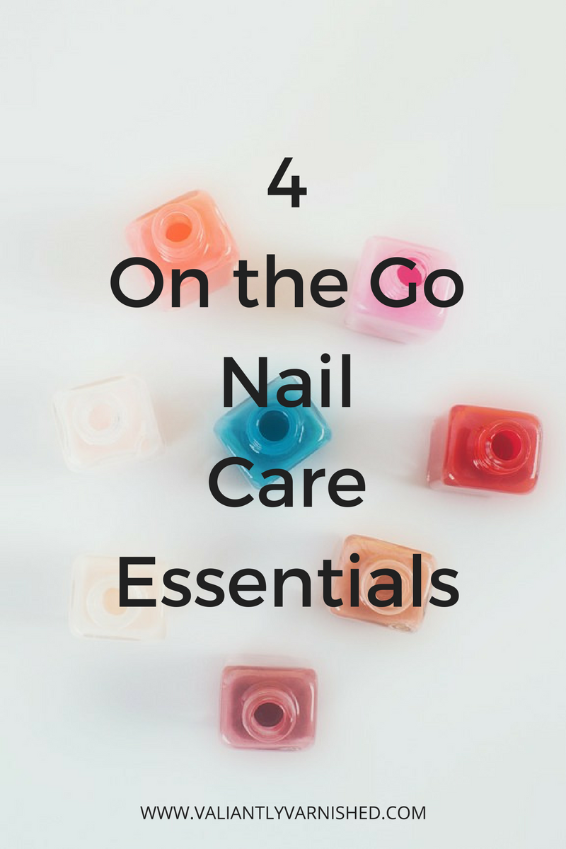 4 On the Go Nail Care Essentials — Valiantly Varnished
