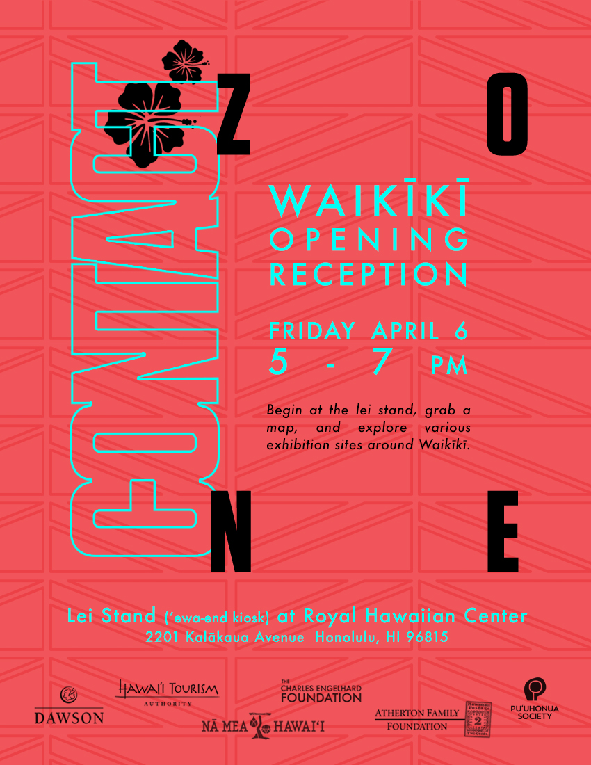 WaikĪkĪ Opening Reception, Friday April 6  - 5 - 7 PMLei Stand at Royal Hawaiian Center, 2201 Kalakaua Ave.Begin at the CONTACT ZONE Lei Stand (ʻewa end kiosk) by Hālau Hula Ka Liko o Kapalai. Grab a map and explore the various Contact Zone sites around Waikīkī. Mahalo to Lei Stand sponsors DAWSON and Royal Hawaiian Center.