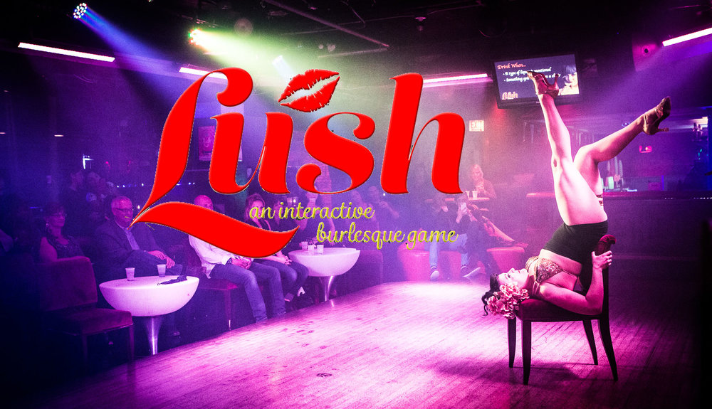 Lush: An Interactive Burlesque Game Learn the drinking rules for each act and then sit back and experience some of Chicago's finest entertainers in this drink-along show. In between acts, join in on our challenges and on-stage games with prizes awarded to winners. Guaranteed to be an experience unlike any other!
