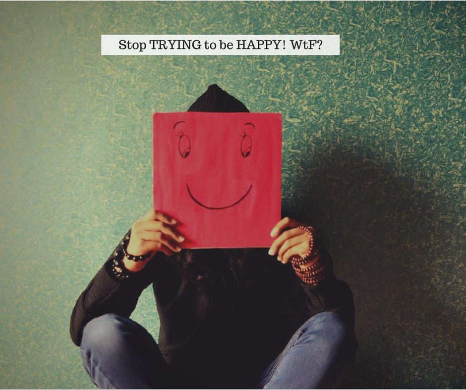 FB 5 STOP TRYING TO B HAPPY.jpg