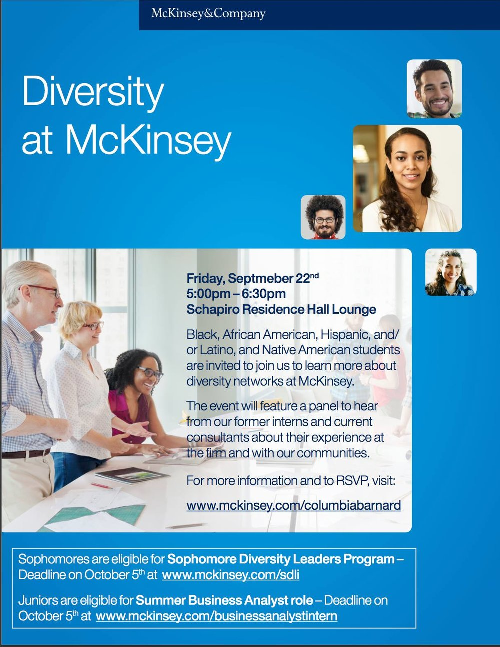 McKinsey Diversity Panel - Oct 22nd, 5:00-6:30pm, Schapiro LoungeInterested in learning about diversity at McKinsey? RSVP to attend a diversity panel to hear from former interns and current consultants! Also, get the chance to meet with current recruiters and learn more about McKinsey's summer internship program. There will be a networking session.