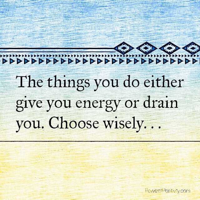 The-things-you-do-either-give-you-energy-or-drain-you.-Choose-wisely.jpg